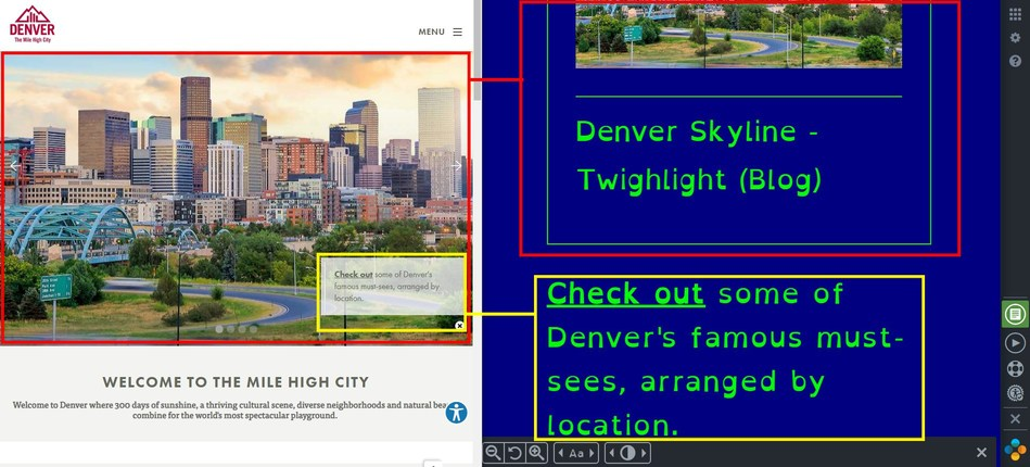 VISIT DENVER has enhanced access to its website for users with visual, auditory and cognitive disabilities. The image on the left is the original VISIT DENVER homepage. The example on the right utilizes one option in the color contrast setting, often helpful for users with color blindness; and it also uses a different font style and size to assist with readability for the visually impaired. There are many more settings to accommodate many types of disabilities.