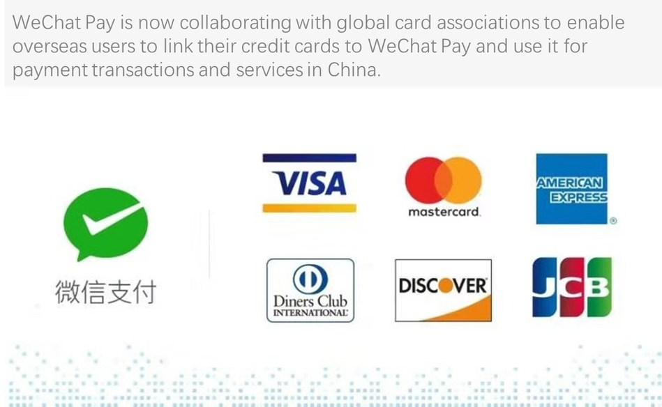 WeChat Pay is now collaborating with Visa, Mastercard, American Express, Discover Global Network (including Diners Club) and JCB to enable overseas users to link their credit cards to WeChat Pay and use it for payment transactions and services in China