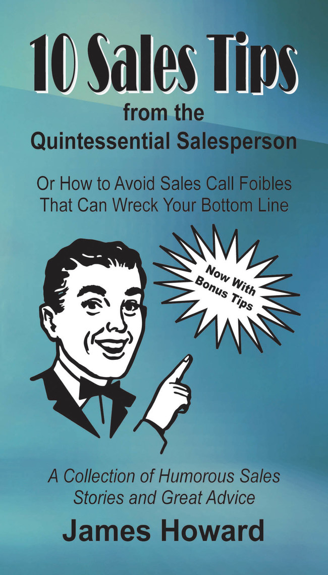 """10 Sales Tips from the Quintessential Salesperson - In this hilarious collection of anecdotes, author James Howard relates his experiences as a business customer who was called on by sales people almost every day. Some of them obtained the honor of being called a """"Quintessential Salesperson."""" Their observations and sagely advice when discussing the foibles presented are the real treasure of this little book. Come get a perspective from the other side of the desk. You'll be glad you did!"""