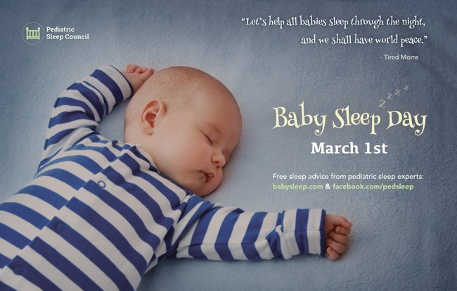Get sleep tips from international pediatric sleep experts on Facebook (www.facebook.com/pedsleep) and Twitter (@pedsleepcouncil) throughout the day on March 1st, Baby Sleep Day