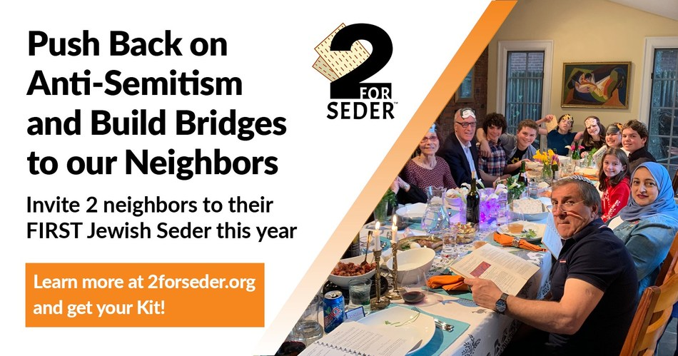 2 for Seder is ready for our second year of grassroots activism, fighting against hate and anti-Semitism.  We encourage every Jewish adult to invite 2 people of a different faith to their first Seder either at home or in the community.  We push back on anti-Semitism while building bridges to our neighbors.