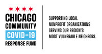 The Chicago Community COVID-19 Response Fund was established to rapidly deploy resources to local nonprofit organizations serving our most vulnerable residents in metropolitan Chicago as a result of the public health, social and economic consequences of COVID-19. The Fund was established by The Chicago Community Trust and United Way of Metro Chicago in partnership with the City of Chicago, Chicago philanthropy, business leaders, and generous donors.