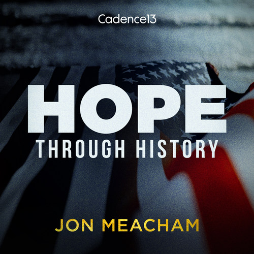"""Cadence13 and Pulitzer Prize-Winning Historian Jon Meacham Partner for """"Hope, Through History"""" Inspirational and Educational Documentary Podcast Series for These Times"""