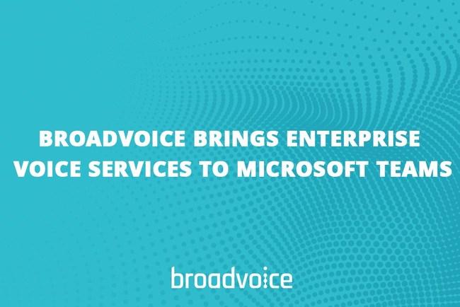 Broadvoice Brings Enterprise Voice Services to Microsoft Teams