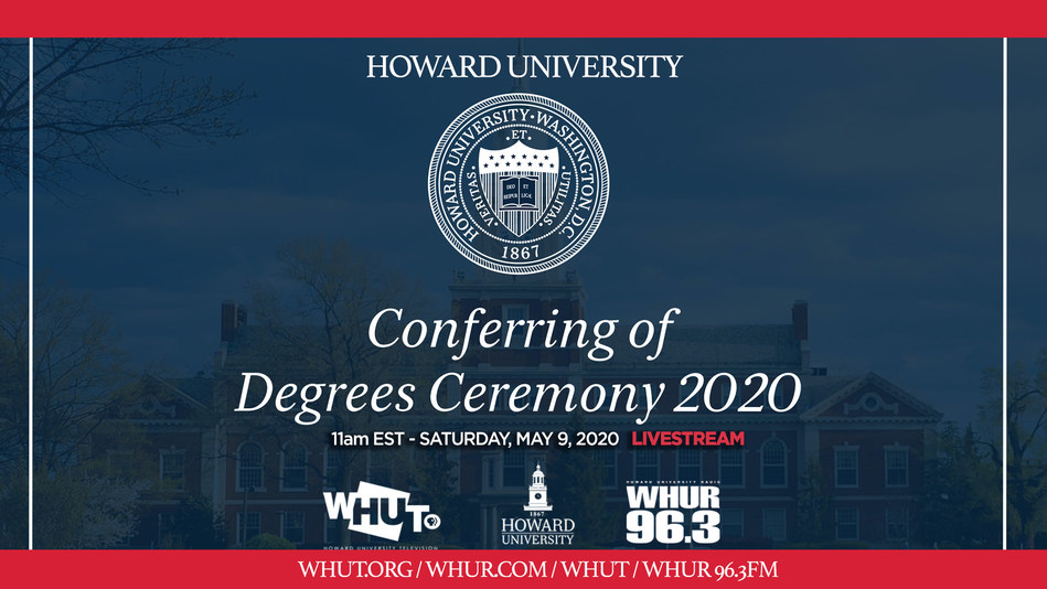 "WHUT-TV and WHUR 96.3 FM will broadcast Howard University's ""Virtual Ceremony for the Conferring of Degrees in Course"" on Saturday, May 9, 2020 at 11 a.m. ET. Additionally, President Wayne A. I. Frederick has invited the entire Class of 2020 to return to campus and participate in next year's festivities on Mother's Day Weekend 2021."
