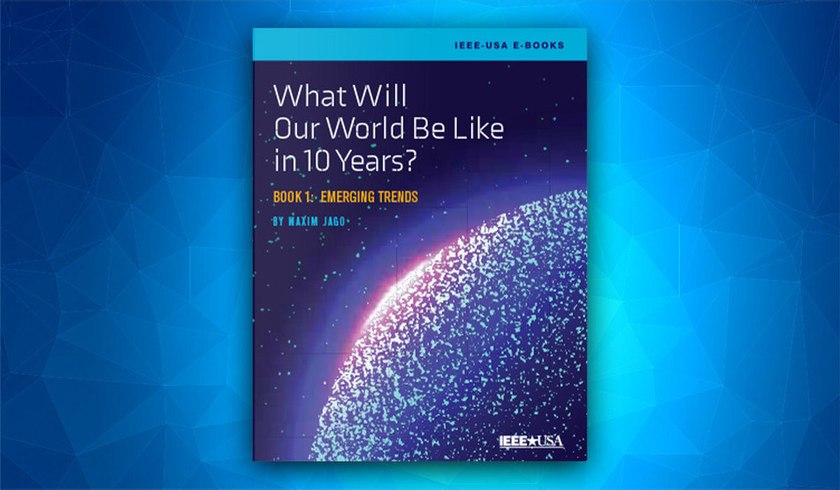 IEEE-USA E-Book: What Will Our World Be Like in 10 Years - by Maxim Jago