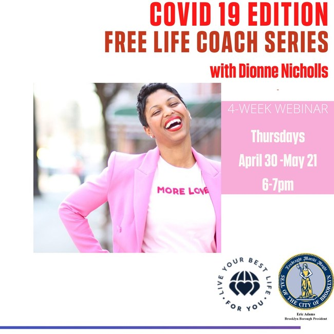 COVID-19 EDITION: LIFE COACHING SERIES JUNE 4TH, 2020 PRESENTED BY DIONNE NICHOLLS IN COLLABORATION WITH BROOKLYN BOROUGH PRESIDENT ERIC L. ADAMS - Dionne Nicholls, a Life & Wardrobe Stylist and Founder of Live Your Best Life For You, works with women to co-create lives of limitless possibility through forward action, accountability and fashion. On April 23rd Dionne partnered with Brookly Borough Hall to offer free webinars in service of the community that is in need of support during the pandemic