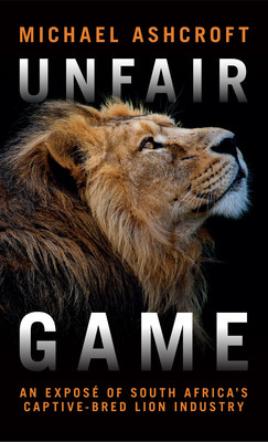 "Lord Ashcroft's new book ""Unfair Game"" lifts the lid on the vile captive-bred lion industry"