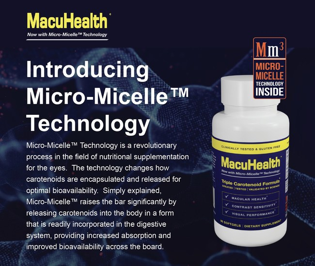 Micro-Micelle™ Technology is a revolutionary process in the field of nutritional supplementation for the eyes. The technology changes how carotenoids are encapsulated and released for optimal bioavailability. Simply explained, Micro-Micelle™ raises the bar significantly by releasing carotenoids into the body in a form that is readily incorporated in the digestive system, providing increased absorption and improved bioavailability. Go to www.macuhealth.com/micro-micelle to learn more.