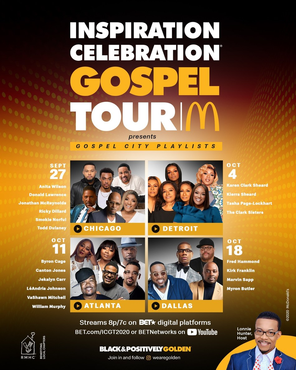 "McDonald's USA, through its Black & Positively Golden movement, announces the virtual return of its 14th annual Inspiration Celebration Gospel Tour. Benefitting Ronald McDonald House Charities (RMHC), the four-part concert series, themed ""Gospel City Playlists,"" will begin September 27 and run weekly (every Sunday) through October 18 on BET.com and BET Network's YouTube channel at 8 p.m. EST / 7 p.m. CST."
