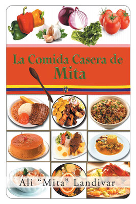 Ali «Mita» Landivar's New Book La Comida Casera De Mita, An Extraordinary Collection Of Savory Recipes That Satisfy The Body And Soul