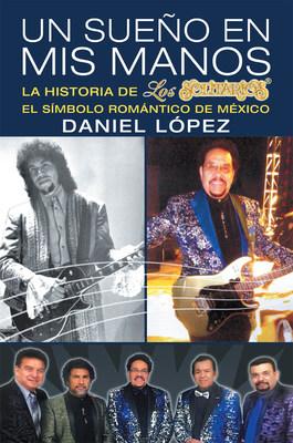 Daniel López's new book Un Sueño en Mis Manos, an awe-inspiring memoir of the author's musical journey that achieved success and fame