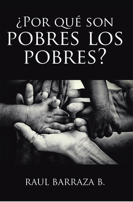 Raul Barraza B.'s new book ¿Por qué son pobres los pobres? a thought-provoking read on the idea of poverty and its impact on the impoverished