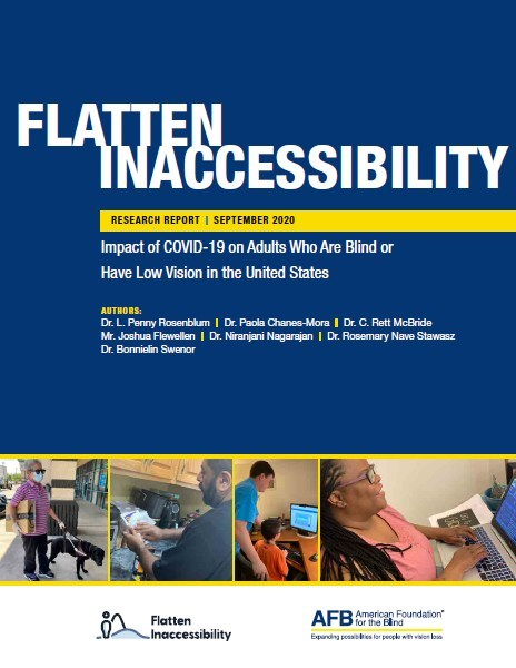 Cover, Flatten Inaccessability Research Report. September 2020. Impact of COVID-19 on adults who are blind or have low vision in the United States.   AUTHORS: Dr. L. Penny Rosenblum l Dr. Paola Chanes-Mora l Dr. C. Rett McBride Mr. Joshua Flewellen l Dr. iranjani Nagarajan l Dr. Rosemary Nave Stawasz Dr. Bonnielin Swenor.   Image—Collage: An older White woman wears a mask and runs an errand with her dog guide. A middle-aged Southeast Asian Indian man disinfects products in a kitchen. An elementa