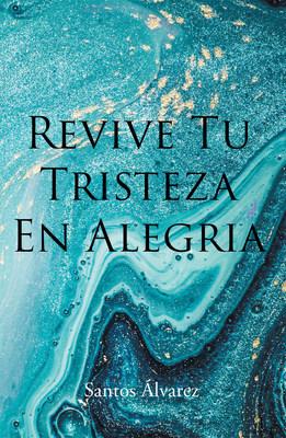 Santos Alvarez's new book Revive Tu Tristeza en Alegría, a heartfelt narrative that contains perspectives that inspire joy and purpose amid sorrow in life