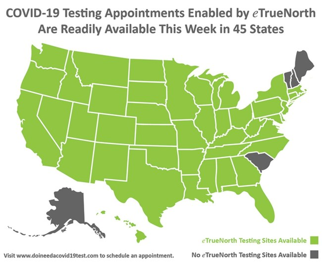COVID-19 testing appointments that are enabled by eTrueNorth are readily available this week in 45 states. Visit www.doineedacovid19test.com to schedule an appointment.