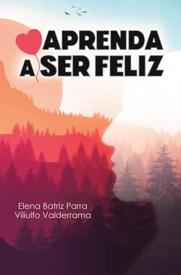 Elena Batriz Parra and Viliulfo Valderrama's new book Aprenda a Ser Feliz, an insightful tome that instills insights that lead to fulfillment in life