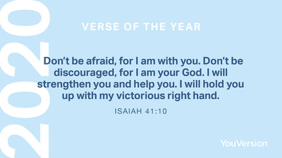 """The 2020 YouVersion Verse of the Year is Isaiah 41:10: """"Don't be afraid, for I am with you. Don't be discouraged, for I am your God. I will strengthen you and help you. I will hold you up with my victorious right hand."""""""
