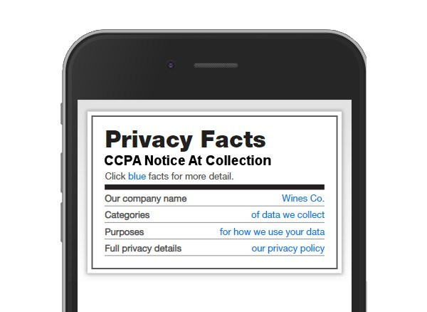 Nutrition style privacy notices give consumers privacy information in a way they already understand, based on the Nutrition Facts paradigm from food products. PrivacyUX LiveStart allows enterprises to very quickly post these notices at every data ingestion point, as required by CCPA (in force since Jan 1 2020).
