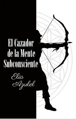 Elia Azulel's new book El Cazador de la Mente Subconsciente, a heartfelt narrative about a woman's journey through pain and enlightenment that transforms the subconscious