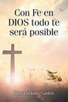 Blasa Solano Castro's new book Con Fe en Dios Todo te Será Posible, is a heartwarming opus filled with inspiring spiritual insights that guide Christians toward their faith's revival