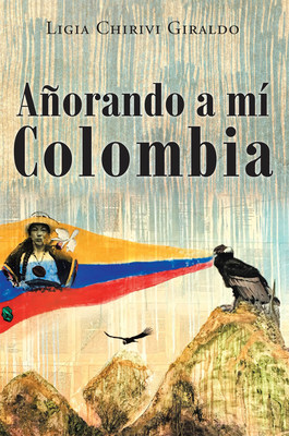 Ligia Chirivi Giraldo's new book Añorando a mí Colombia, a resounding compendium that chronicles Colombia's rich history and culture in literature and art