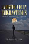 Abelardo Pérez's new book La Historia de un Emigrante Más, is a gripping memoir of the author's toilful journey to the USA as an immigrant