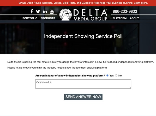 Delta Media Group announced today it is polling real estate agents, brokers, and Multiple Listing Services decision-makers if they would use a new, independent showing service. The poll is at www.deltamediagroup.com/poll.