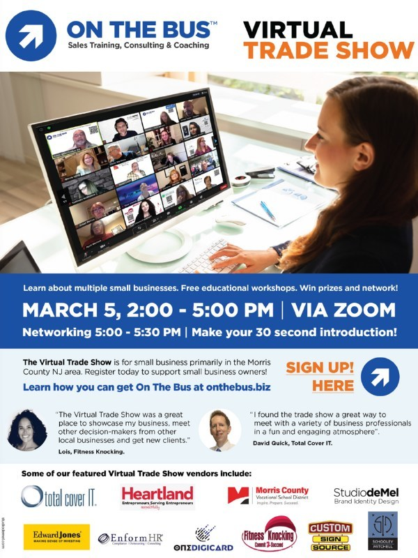 Join the Virtual Trade Show for no charge on March 5, 2021 2:00 pm-5:30pm Participants attending will get a chance to learn about more than a dozen small businesses in the New Jersey area, talk to decision-makers, attend free educational workshops, win prizes, and network. Event including vendors On the Bus, Total cover It, Fitness Knocking, Studio demel, Schooley Mitchell, Enform Hr, Custom Sign Source, Id Seal, Brick n Mortar Marketing and George J. Keller & Sons.