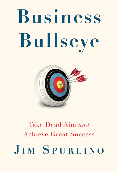 """""""Business Bullseye: Take Dead Aim and Achieve Great Success"""" by Jim Spurlino."""