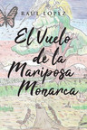 Raúl López's New Book El Vuelo De La Mariposa Monarca, An Educational Narrative About The Amazing Life And Behavioral Patterns Of Monarch Butterflies