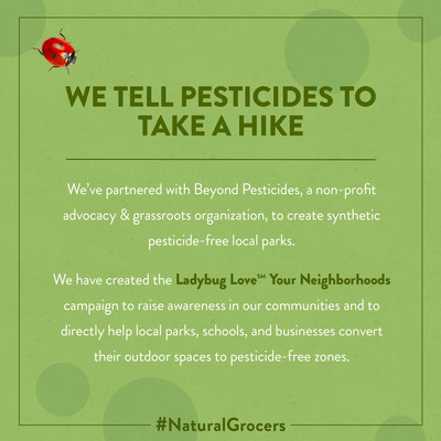 """Along with local organizations, Natural Grocers' fundraising efforts help convert parks and recreational areas to exclusively organic practices and to eliminate the use of synthetic pesticides and fertilizers. Natural Grocers long-term partnership with Beyond Pesticides inspired the launch of the """"Ladybug Love Your Neighborhoods"""" campaign in states where Natural Grocers operates stores including Colorado, Washington, Arizona, and Oregon."""