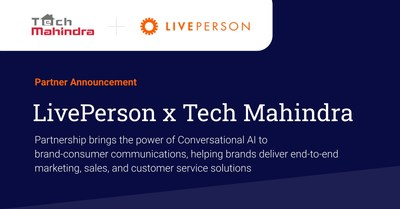 LivePerson, Inc. (NASDAQ: LPSN), a global leader in Conversational AI, and Tech Mahindra, a leading provider of digital transformation, consulting, and business re-engineering services and solutions, announced a new partnership to help brands deliver end-to-end marketing, sales, and customer service solutions by connecting with their customers via AI-powered messaging.