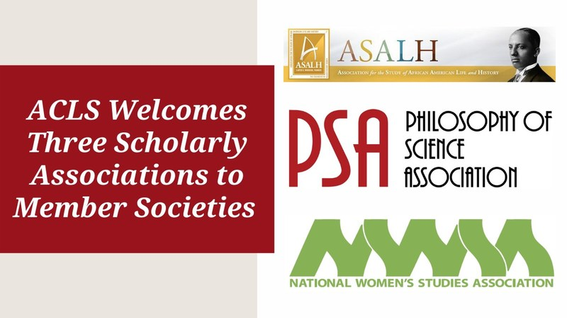The American Council of Learned Societies welcomes the Association for Study of African-American Life and History, the National Women's Studies Association, and the Philosophy of Science Association as member societies.