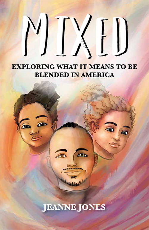 Mixed: Exploring What It Means to Be Blended in America by Jeanne Jones published by Mascot Books