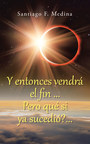 """Santiago F. Medina's new book """"Y entonces vendrá el fin...Pero qué si ya sucedió?..."""" is a comprehensive read meant to straighten the events and statements of God's word that are not explained well"""