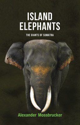 """Dr. Alexander Mossbrucker releases """"Island Elephants: The Giants of Sumatra,"""" a book that explores both the elephant and the urgent steps being taken to secure its future"""