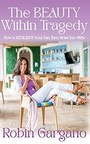 """Robin Gargano's New Book """"The Beauty Within Tragedy"""" Offers Stories of Vulnerability to Help Readers on their Healing Journey"""