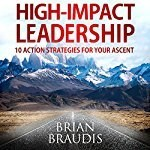 High-Impact Leadership: 10 Action Strategies for Your Ascent by Brian Braudis