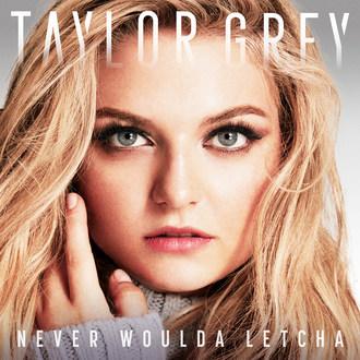 Taylor Grey - NEVER WOULDA LETCHA Artwork