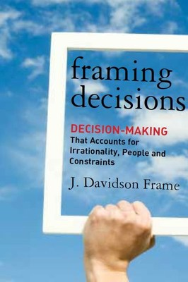 Framing Decisions: Decision Making that Accounts for Irrationality, People, and Constraints, by J. Davidson Frame, PhD