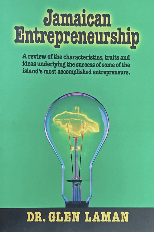 Jamaican Entrepreneurship:  A review of the characteristics, traits and ideas of some of the island's most accomplished entrepreneurs, by Dr. Glen Laman