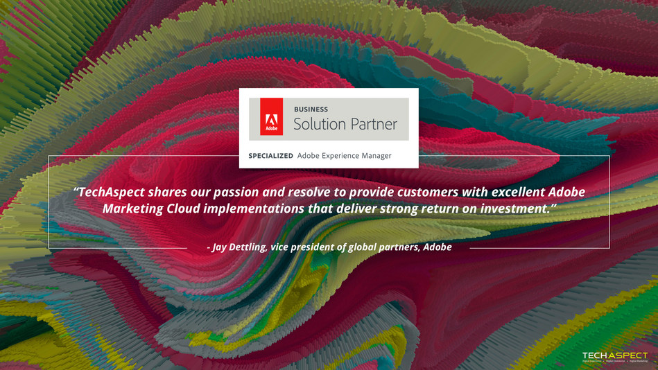 """""""Adobe is pleased to have TechAspect as a business partner in the Adobe Solution Partner Program,"""" said Jay Dettling, vice president of global partners, Adobe. """"TechAspect shares our passion and resolve to provide customers with excellent Adobe Marketing Cloud implementations that deliver strong return on investment."""""""