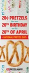 26¢ Pretzels to Celebrate Pretzelmaker's® 26th Birthday on National Pretzel Day -- April 26