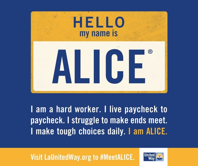 ALICE stands for Asset limited, income constrained and employed. 42 percent of Louisiana households live below the ALICE Threshold - 23 percent of Louisiana households are ALICE and 19 percent live in poverty. • Households living below the ALICE Threshold make up between 25 and 67 percent of population in every Louisiana parish. Childcare averaged $694 per month for two children in licensed and accredited childcare.