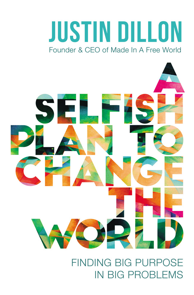 """Cover """"A Selfish Plan to Change the World"""" written by Made in a Free World CEO, Justin Dillon."""