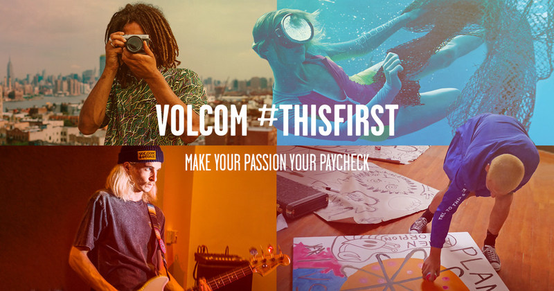 "Volcom is searching the Earth, looking for 15 people who are ready to make their passion their paycheck. The Southern California-based lifestyle and apparel company today officially launched ""#ThisFirst"" – a global initiative seeking the most inspired and dedicated applicants who will be offered an opportunity to ditch their day job and focus on the one thing they wish they could do full time. For more information, visit: https://www.Volcom.com/ThisFirst."