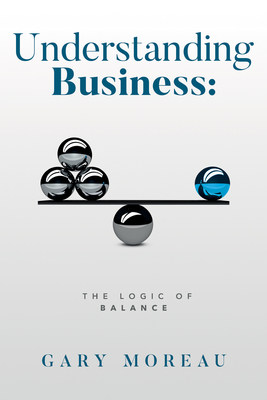 A New Book By Veteran Author Gary Moreau: Understanding Business: The Logic Of Balance