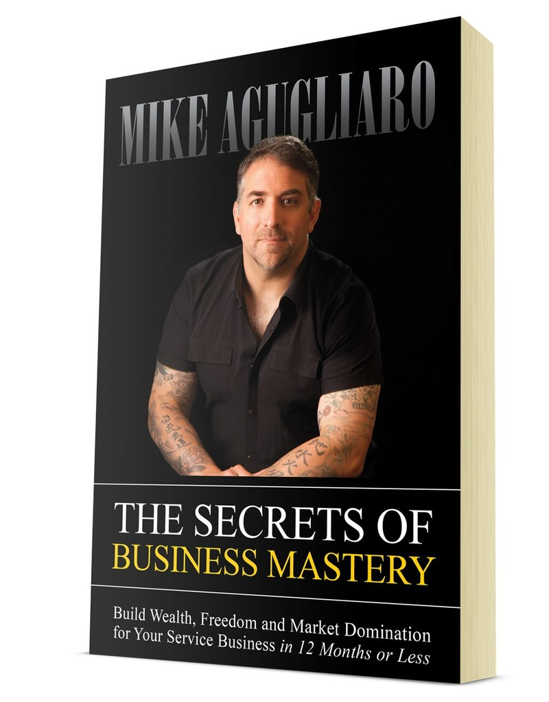 """""""The Secrets of Business Mastery: Build Wealth, Freedom And Market Domination For Your Service Business in 12 Months or Less"""" by Mike Agugliaro"""