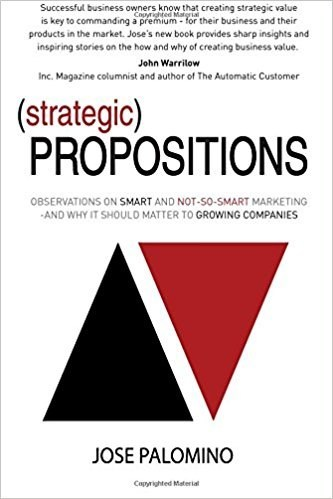 New Book By Jose Palomino - Strategic Propositions: Observations on Smart and Not-So-Smart Marketing, and Why it Should Matter to Growing Companies